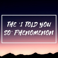 The 'I Told You So' Phenomenon