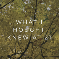 What I Thought I Knew At 21.