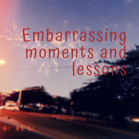 Embarrassing Moments and Lessons