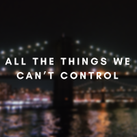 All The Things We Can't Control